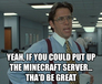 yeah, if you could put up the minecraft server... tha'd be great