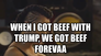 When I got beef with trump, we got beef forevaa